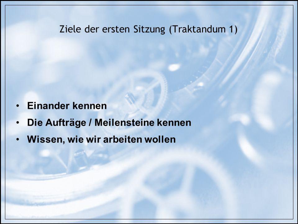 Ziele der ersten Sitzung (Traktandum 1) Einander kennen Die Aufträge / Meilensteine kennen Wissen, wie wir arbeiten wollen