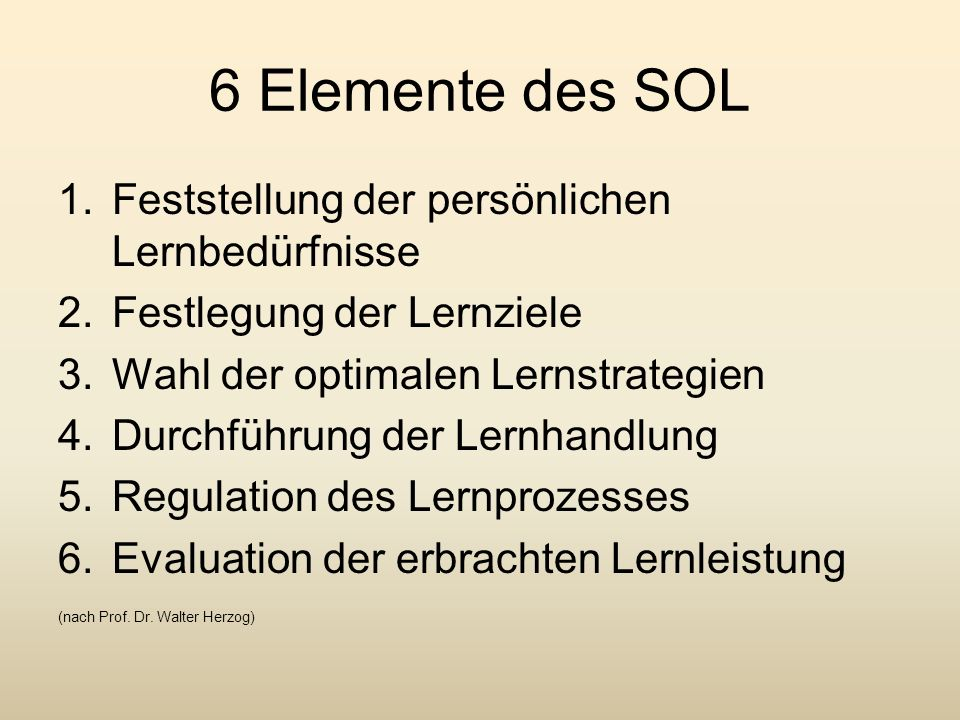 6 Elemente des SOL 1.Feststellung der persönlichen Lernbedürfnisse 2.Festlegung der Lernziele 3.Wahl der optimalen Lernstrategien 4.Durchführung der L