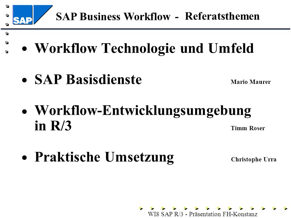SAP Business Workflow - WI8 SAP R/3 - Präsentation FH-Konstanz Workflow Technologie und Umfeld SAP Basisdienste Mario Maurer Workflow-Entwicklungsumgebung in R/3 Timm Roser Praktische Umsetzung Christophe Urra Referatsthemen