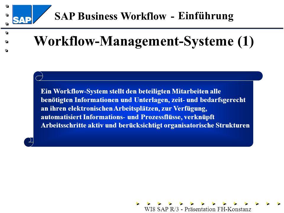SAP Business Workflow - WI8 SAP R/3 - Präsentation FH-Konstanz Workflow-Management-Systeme (1) Einführung Ein Workflow-System stellt den beteiligten Mitarbeiten alle benötigten Informationen und Unterlagen, zeit- und bedarfsgerecht an ihren elektronischen Arbeitsplätzen, zur Verfügung, automatisiert Informations- und Prozessflüsse, verknüpft Arbeitsschritte aktiv und berücksichtigt organisatorische Strukturen