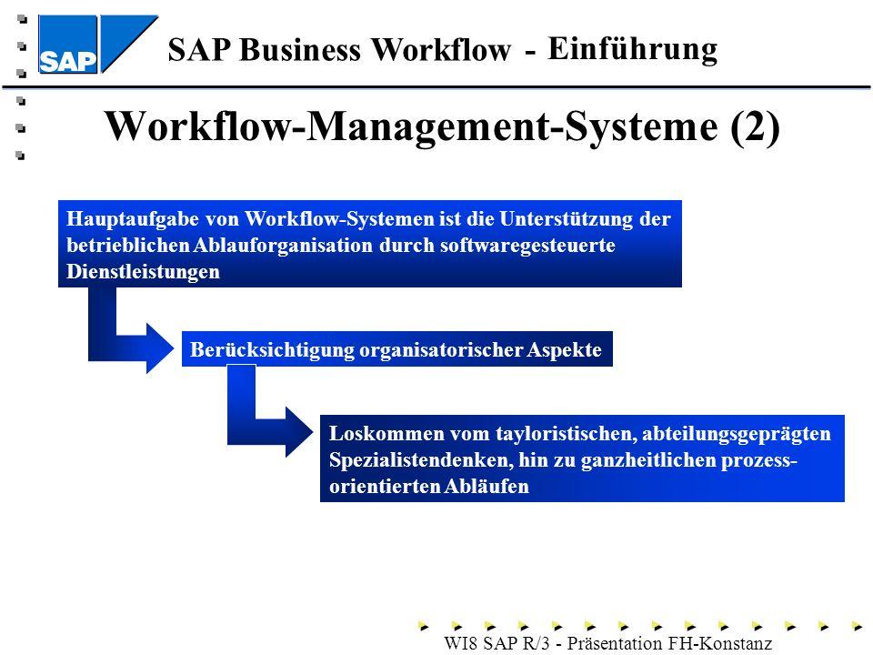 SAP Business Workflow - WI8 SAP R/3 - Präsentation FH-Konstanz Einführung Workflow-Management-Systeme (2) Berücksichtigung organisatorischer Aspekte Hauptaufgabe von Workflow-Systemen ist die Unterstützung der betrieblichen Ablauforganisation durch softwaregesteuerte Dienstleistungen Loskommen vom tayloristischen, abteilungsgeprägten Spezialistendenken, hin zu ganzheitlichen prozess- orientierten Abläufen