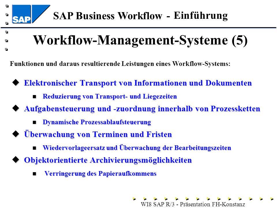 SAP Business Workflow - WI8 SAP R/3 - Präsentation FH-Konstanz Elektronischer Transport von Informationen und Dokumenten Elektronischer Transport von Informationen und Dokumenten Reduzierung von Transport- und Liegezeiten Reduzierung von Transport- und Liegezeiten Aufgabensteuerung und -zuordnung innerhalb von Prozessketten Aufgabensteuerung und -zuordnung innerhalb von Prozessketten Dynamische Prozessablaufsteuerung Dynamische Prozessablaufsteuerung Überwachung von Terminen und Fristen Überwachung von Terminen und Fristen Wiedervorlageersatz und Überwachung der Bearbeitungszeiten Wiedervorlageersatz und Überwachung der Bearbeitungszeiten Objektorientierte Archivierungsmöglichkeiten Objektorientierte Archivierungsmöglichkeiten Verringerung des Papieraufkommens Verringerung des Papieraufkommens Workflow-Management-Systeme (5) Funktionen und daraus resultierende Leistungen eines Workflow-Systems: Einführung