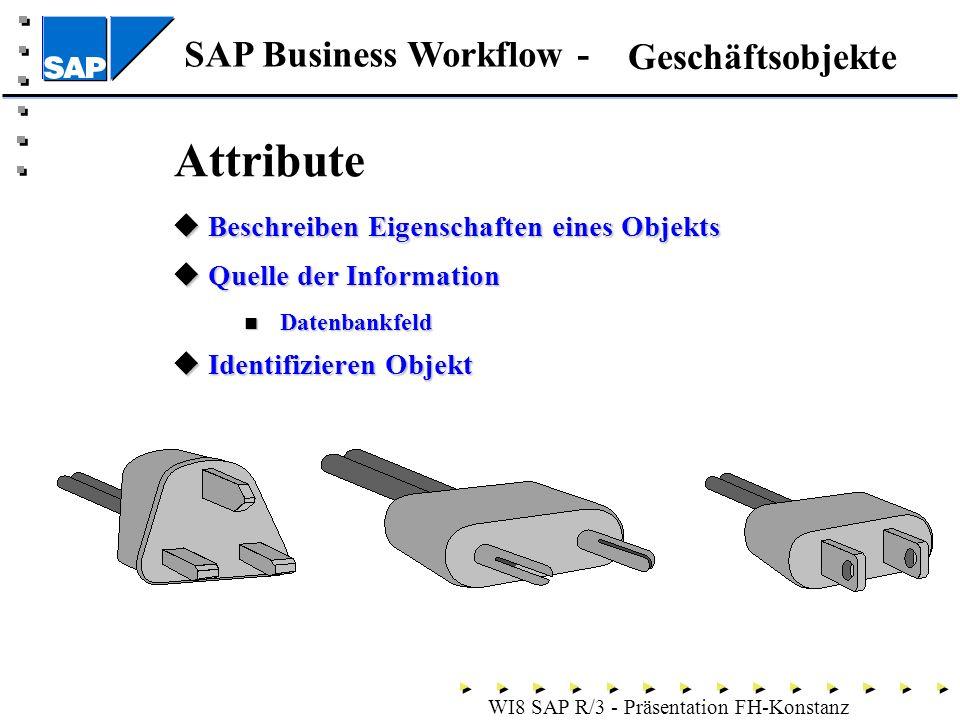 SAP Business Workflow - WI8 SAP R/3 - Präsentation FH-Konstanz Attribute Beschreiben Eigenschaften eines Objekts Beschreiben Eigenschaften eines Objekts Quelle der Information Quelle der Information Datenbankfeld Datenbankfeld Identifizieren Objekt Identifizieren Objekt Geschäftsobjekte