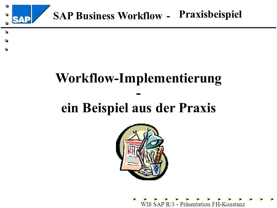 SAP Business Workflow - WI8 SAP R/3 - Präsentation FH-Konstanz Praxisbeispiel Workflow-Implementierung - ein Beispiel aus der Praxis