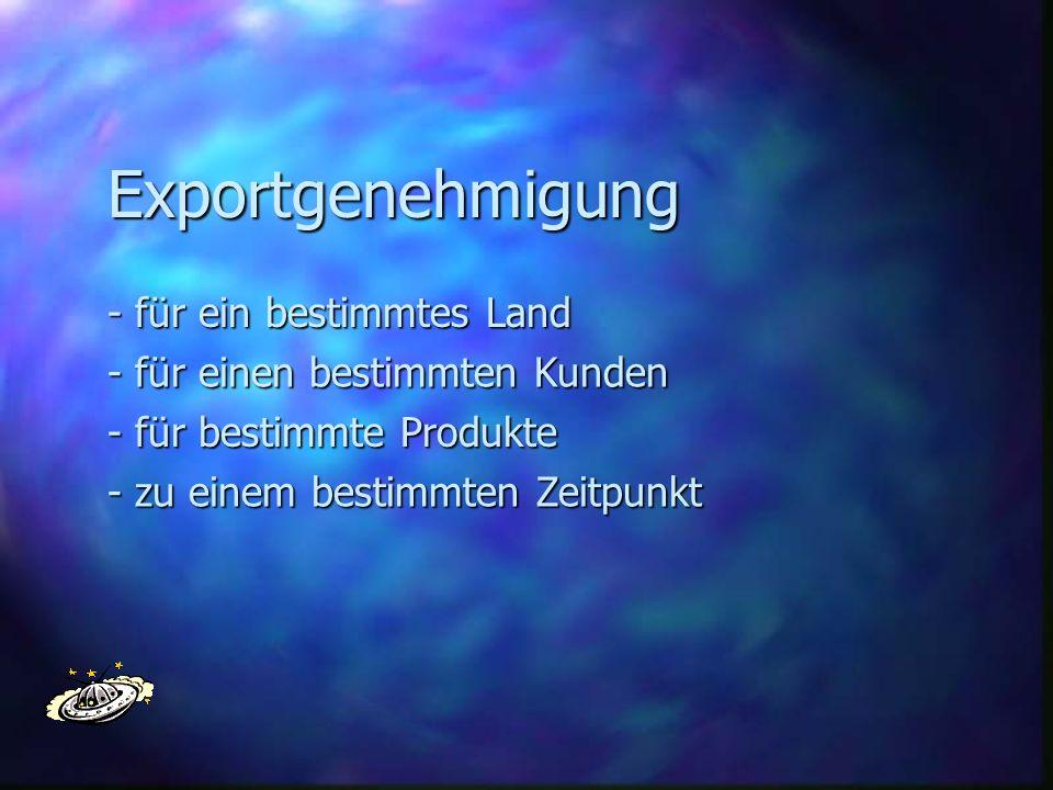 Exportgenehmigung - für ein bestimmtes Land - für einen bestimmten Kunden - für bestimmte Produkte - zu einem bestimmten Zeitpunkt