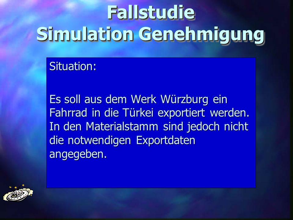 Fallstudie Simulation Genehmigung Situation: Es soll aus dem Werk Würzburg ein Fahrrad in die Türkei exportiert werden. In den Materialstamm sind jedo