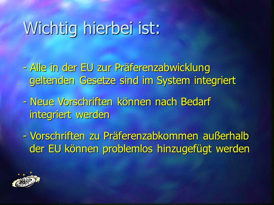 Wichtig hierbei ist: - Alle in der EU zur Präferenzabwicklung geltenden Gesetze sind im System integriert geltenden Gesetze sind im System integriert