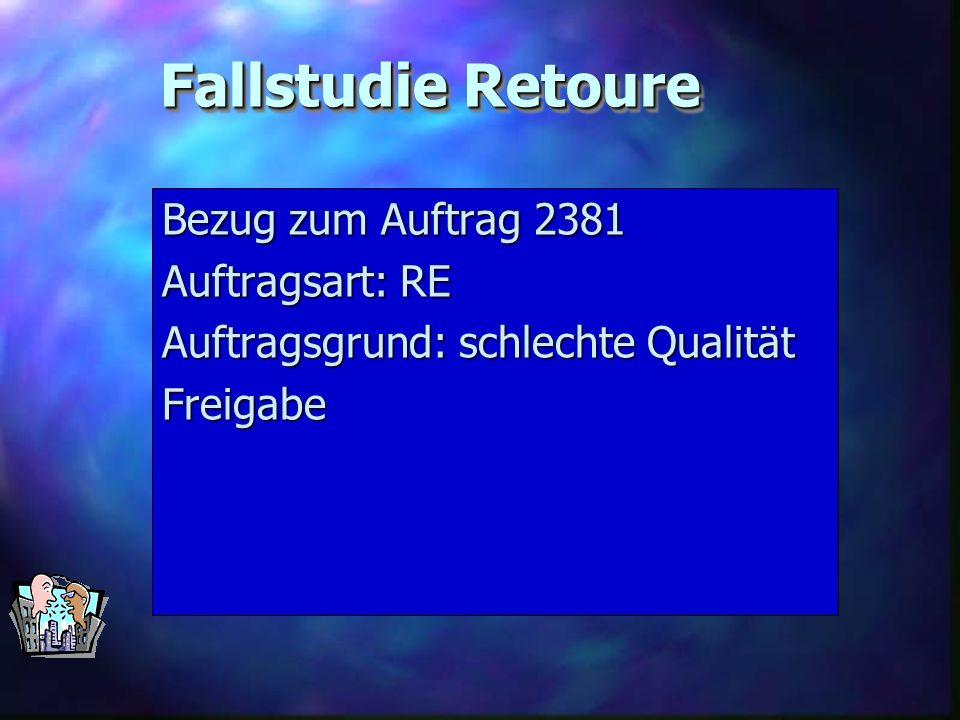 Fallstudie Retoure Bezug zum Auftrag 2381 Auftragsart: RE Auftragsgrund: schlechte Qualität Freigabe