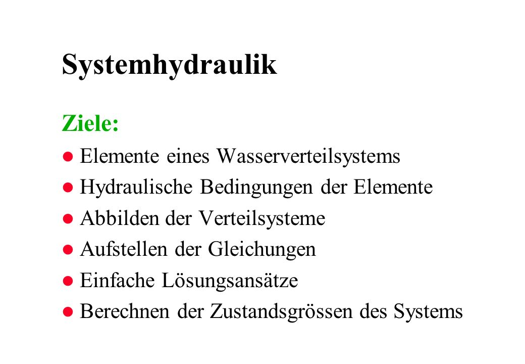 Systemhydraulik Ziele: l Elemente eines Wasserverteilsystems l Hydraulische Bedingungen der Elemente l Abbilden der Verteilsysteme l Aufstellen der Gleichungen l Einfache Lösungsansätze l Berechnen der Zustandsgrössen des Systems
