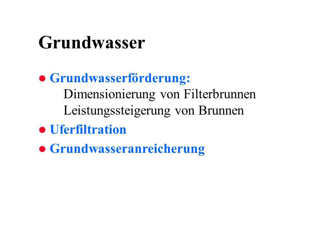 Grundwasser l Grundwasserförderung: Dimensionierung von Filterbrunnen Leistungssteigerung von Brunnen l Uferfiltration l Grundwasseranreicherung