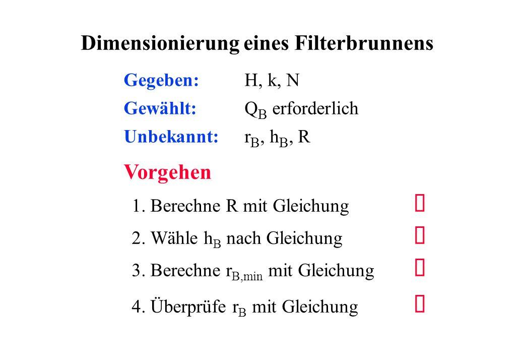 Vorgehen Gewählt: Q B erforderlich Unbekannt: r B, h B, R Gegeben: H, k, N 1. Berechne R mit Gleichung Ë 2. Wähle h B nach Gleichung Í 3. Berechne r B