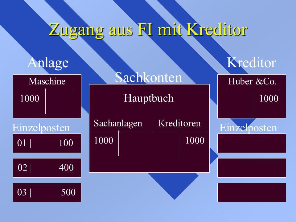 Zugang aus FI mit Kreditor Anlage Sachkonten Kreditor MaschineHuber &Co. 1000 Einzelposten 01 | 100 02 | 400 03 | 500 Einzelposten Hauptbuch Sachanlag