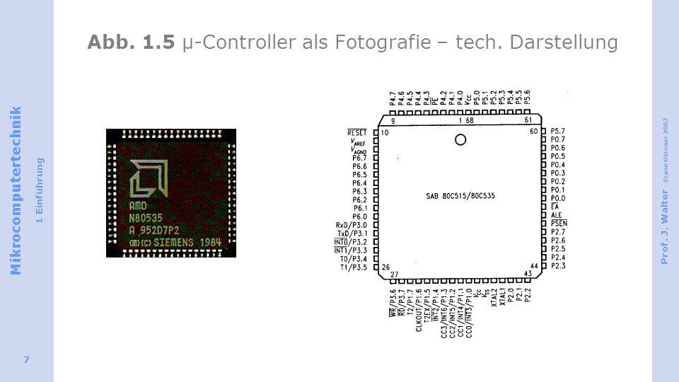 Mikrocomputertechnik 1 Einführung Prof. J. Walter Stand Oktober 2007 7 Abb. 1.5 µ-Controller als Fotografie – tech. Darstellung