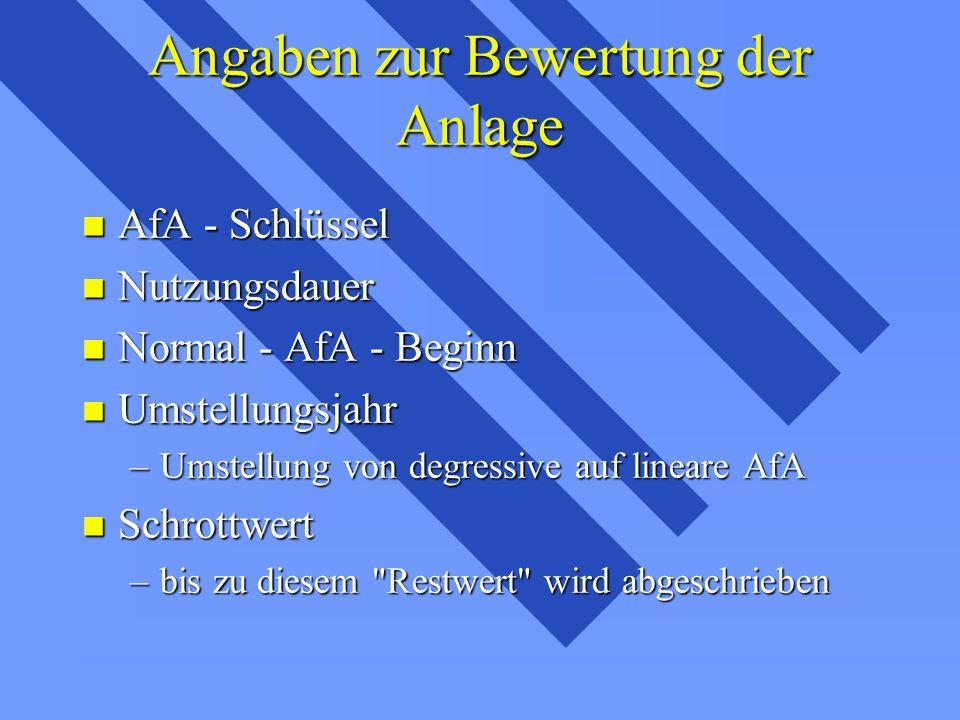 Angaben zur Bewertung der Anlage n AfA - Schlüssel n Nutzungsdauer n Normal - AfA - Beginn n Umstellungsjahr –Umstellung von degressive auf lineare AfA n Schrottwert –bis zu diesem Restwert wird abgeschrieben