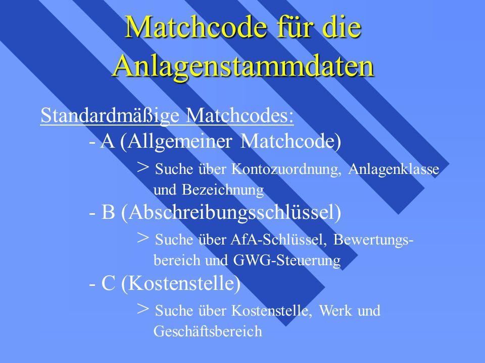 Matchcode für die Anlagenstammdaten Standardmäßige Matchcodes: - A (Allgemeiner Matchcode) > Suche über Kontozuordnung, Anlagenklasse und Bezeichnung - B (Abschreibungsschlüssel) > Suche über AfA-Schlüssel, Bewertungs- bereich und GWG-Steuerung - C (Kostenstelle) > Suche über Kostenstelle, Werk und Geschäftsbereich