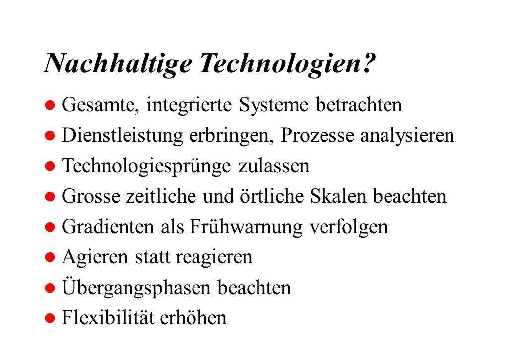 Nachhaltige Technologien? l Gesamte, integrierte Systeme betrachten l Dienstleistung erbringen, Prozesse analysieren l Technologiesprünge zulassen l G