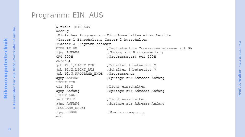 Mikrocomputertechnik 4 Assembler für die 8051-Controller-Familie Prof. J. Walter Stand November 2007 8 Programm: EIN_AUS $ title (EIN_AUS) $debug ;Ein