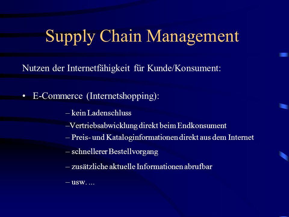 Supply Chain Management Nutzen der Internetfähigkeit für Kunde/Konsument: E-Commerce (Internetshopping): – kein Ladenschluss –Vertriebsabwicklung direkt beim Endkonsument – Preis- und Kataloginformationen direkt aus dem Internet – schnellerer Bestellvorgang – zusätzliche aktuelle Informationen abrufbar – usw....