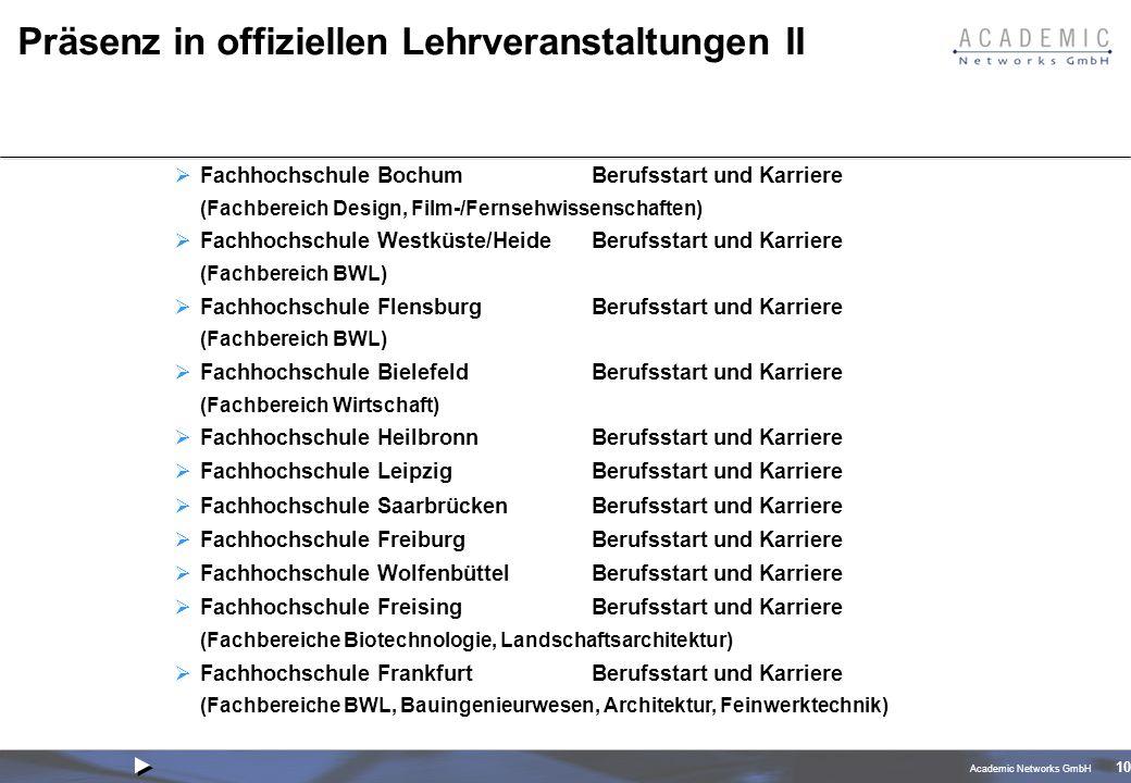 Academic Networks GmbH 10 Präsenz in offiziellen Lehrveranstaltungen II Fachhochschule BochumBerufsstart und Karriere (Fachbereich Design, Film-/Fernsehwissenschaften) Fachhochschule Westküste/HeideBerufsstart und Karriere (Fachbereich BWL) Fachhochschule FlensburgBerufsstart und Karriere (Fachbereich BWL) Fachhochschule BielefeldBerufsstart und Karriere (Fachbereich Wirtschaft) Fachhochschule HeilbronnBerufsstart und Karriere Fachhochschule LeipzigBerufsstart und Karriere Fachhochschule SaarbrückenBerufsstart und Karriere Fachhochschule FreiburgBerufsstart und Karriere Fachhochschule WolfenbüttelBerufsstart und Karriere Fachhochschule FreisingBerufsstart und Karriere (Fachbereiche Biotechnologie, Landschaftsarchitektur) Fachhochschule FrankfurtBerufsstart und Karriere (Fachbereiche BWL, Bauingenieurwesen, Architektur, Feinwerktechnik)