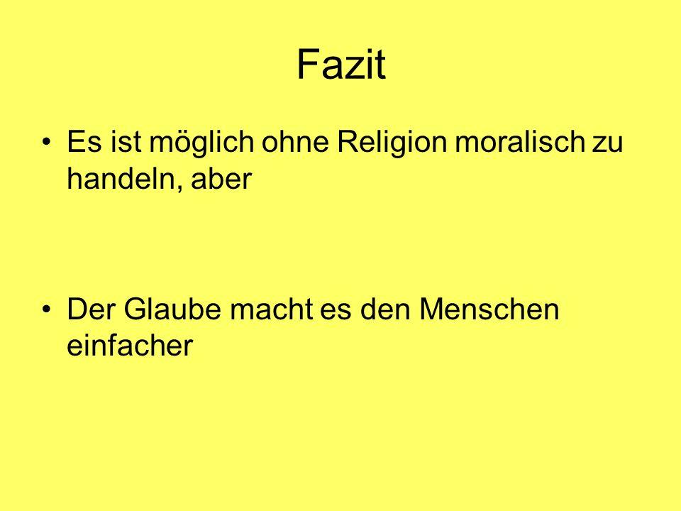 Fazit Es ist möglich ohne Religion moralisch zu handeln, aber Der Glaube macht es den Menschen einfacher