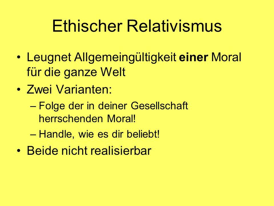 Ethischer Relativismus Leugnet Allgemeingültigkeit einer Moral für die ganze Welt Zwei Varianten: –Folge der in deiner Gesellschaft herrschenden Moral