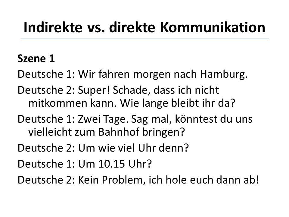 Indirekte vs. direkte Kommunikation Szene 1 Deutsche 1: Wir fahren morgen nach Hamburg. Deutsche 2: Super! Schade, dass ich nicht mitkommen kann. Wie