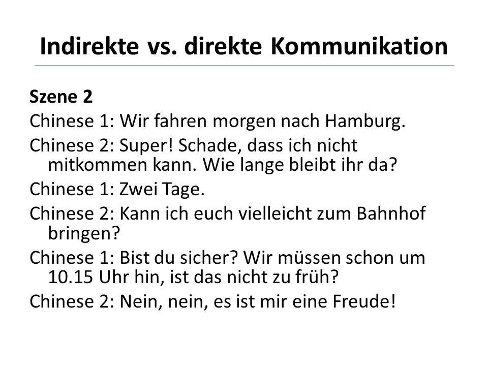 Indirekte vs. direkte Kommunikation Szene 2 Chinese 1: Wir fahren morgen nach Hamburg. Chinese 2: Super! Schade, dass ich nicht mitkommen kann. Wie la