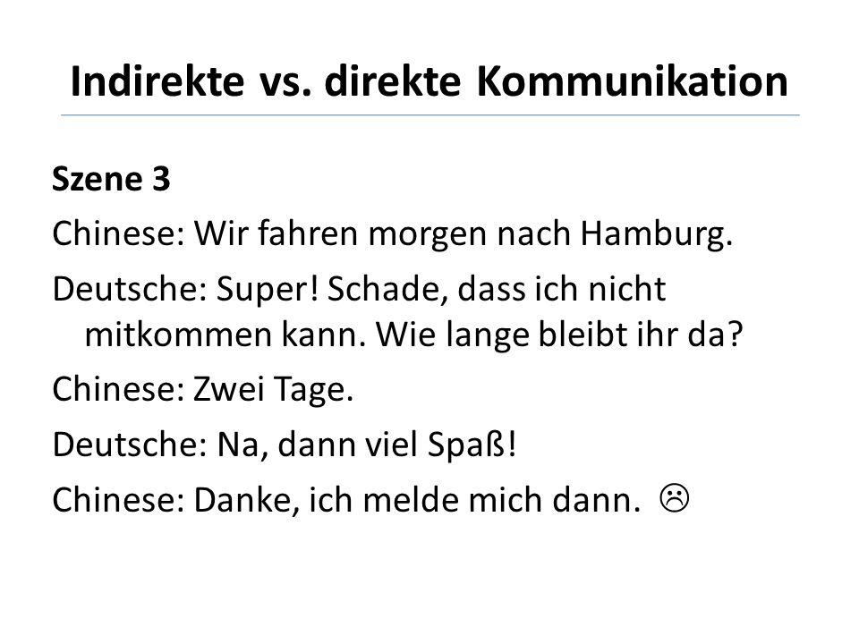 Indirekte vs. direkte Kommunikation Szene 3 Chinese: Wir fahren morgen nach Hamburg. Deutsche: Super! Schade, dass ich nicht mitkommen kann. Wie lange