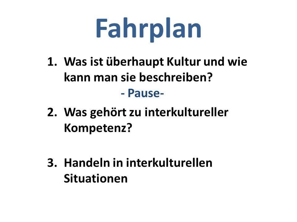Fahrplan 1.Was ist überhaupt Kultur und wie kann man sie beschreiben? - Pause- 2.Was gehört zu interkultureller Kompetenz? 3.Handeln in interkulturell