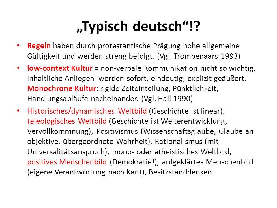 Typisch deutsch!? Regeln haben durch protestantische Prägung hohe allgemeine Gültigkeit und werden streng befolgt. (Vgl. Trompenaars 1993) low-context