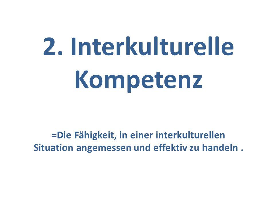 2. Interkulturelle Kompetenz =Die Fähigkeit, in einer interkulturellen Situation angemessen und effektiv zu handeln.