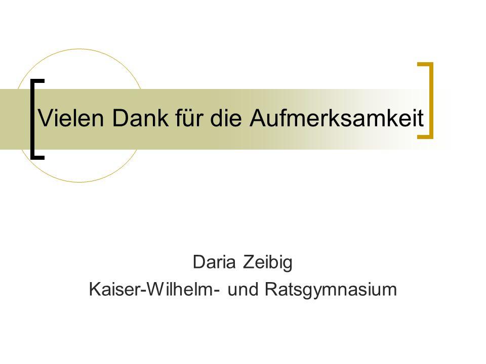 Vielen Dank für die Aufmerksamkeit Daria Zeibig Kaiser-Wilhelm- und Ratsgymnasium