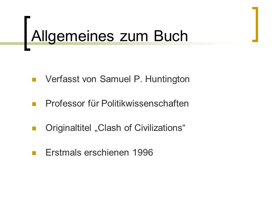 Allgemeines zum Buch Verfasst von Samuel P. Huntington Professor für Politikwissenschaften Originaltitel Clash of Civilizations Erstmals erschienen 19