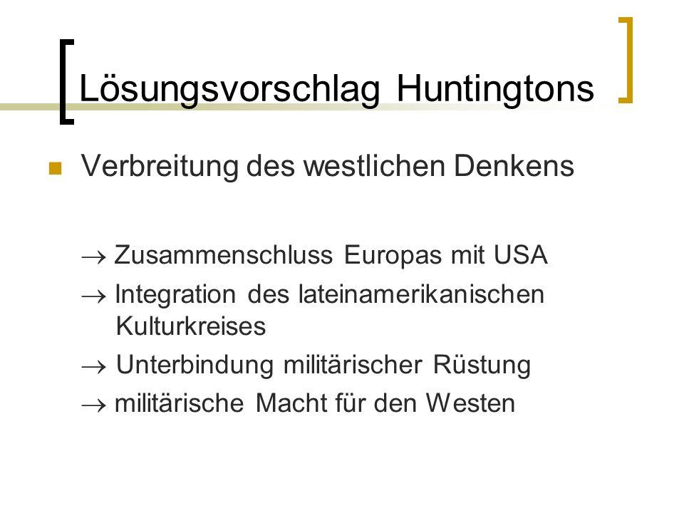 Lösungsvorschlag Huntingtons Verbreitung des westlichen Denkens Zusammenschluss Europas mit USA Integration des lateinamerikanischen Kulturkreises Unt