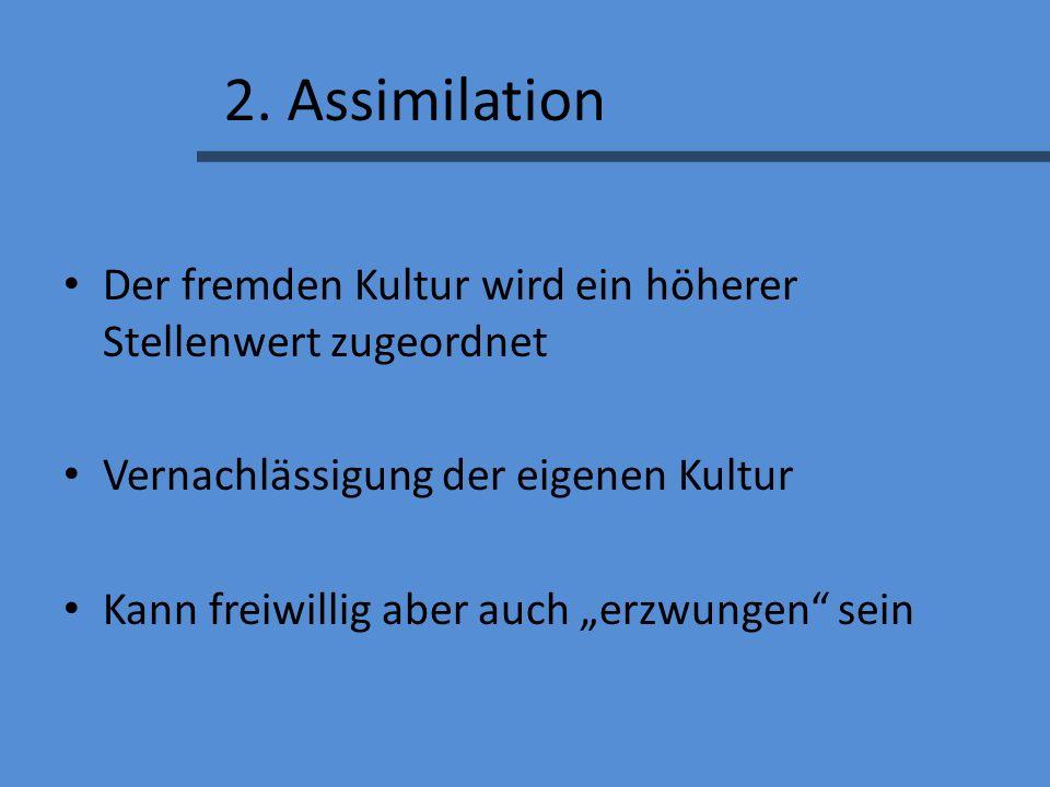 2. Assimilation Der fremden Kultur wird ein höherer Stellenwert zugeordnet Vernachlässigung der eigenen Kultur Kann freiwillig aber auch erzwungen sei