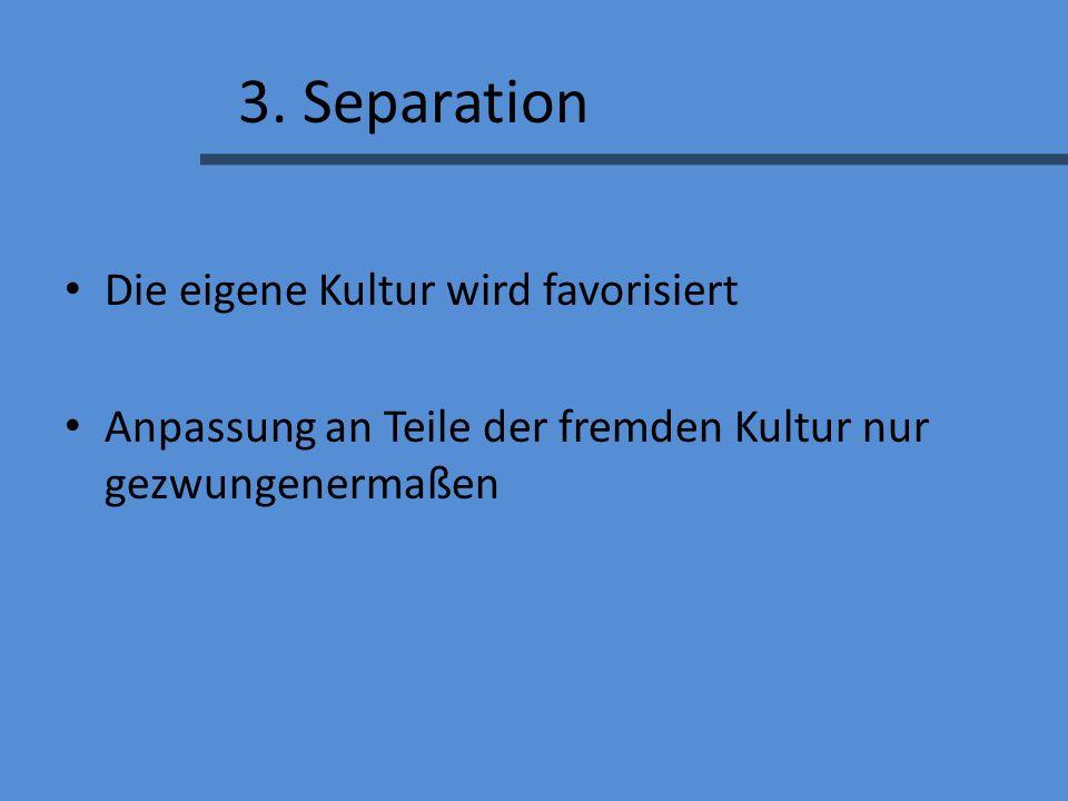 3. Separation Die eigene Kultur wird favorisiert Anpassung an Teile der fremden Kultur nur gezwungenermaßen