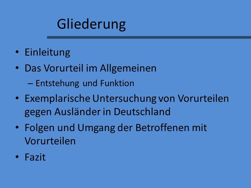 Gliederung Einleitung Das Vorurteil im Allgemeinen – Entstehung und Funktion Exemplarische Untersuchung von Vorurteilen gegen Ausländer in Deutschland Folgen und Umgang der Betroffenen mit Vorurteilen Fazit