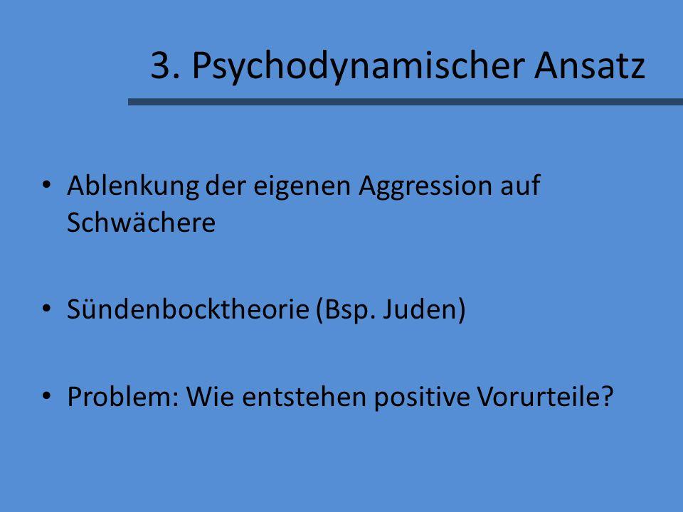 3.Psychodynamischer Ansatz Ablenkung der eigenen Aggression auf Schwächere Sündenbocktheorie (Bsp.