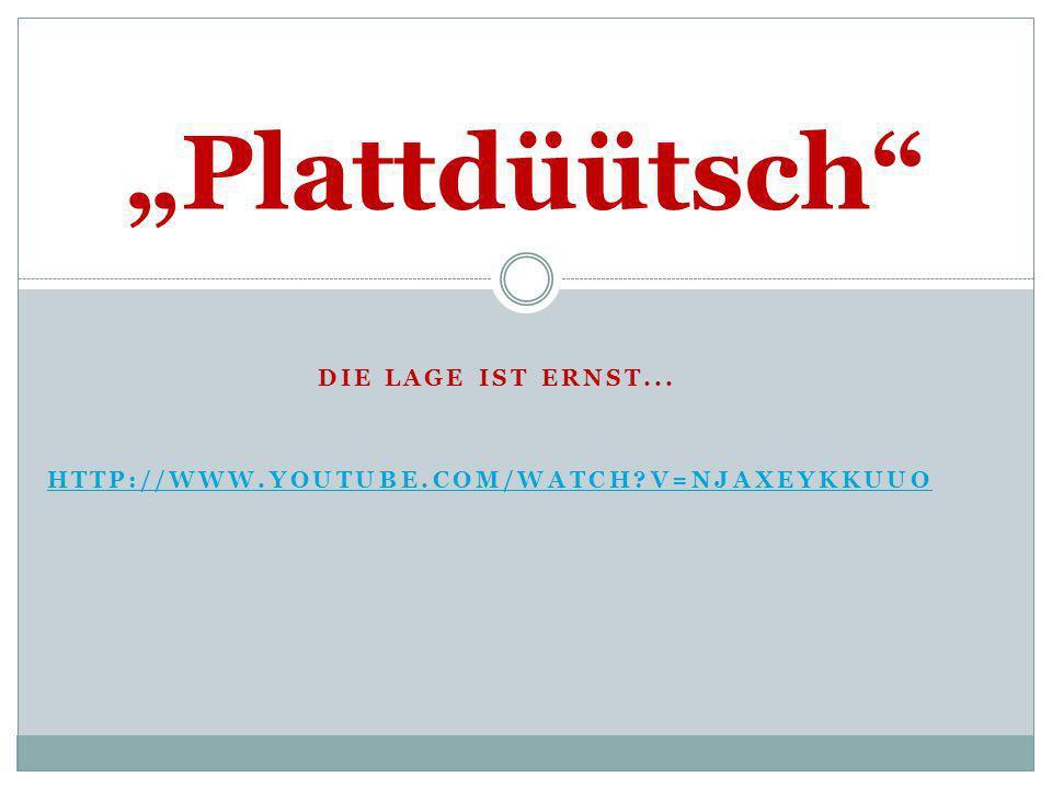 DIE LAGE IST ERNST... HTTP://WWW.YOUTUBE.COM/WATCH?V=NJAXEYKKUUO Plattdüütsch