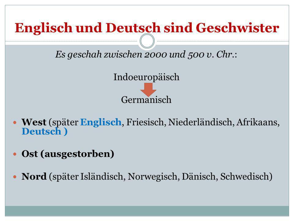 Englisch und Deutsch sind Geschwister Es geschah zwischen 2000 und 500 v. Chr.: Indoeuropäisch Germanisch West (später Englisch, Friesisch, Niederländ