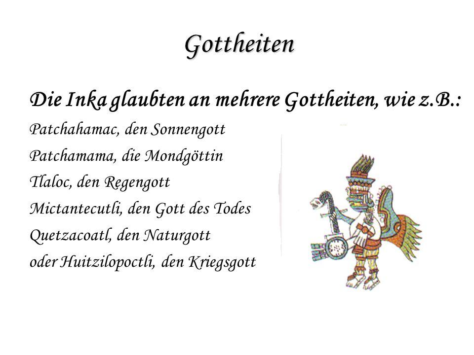Gottheiten Die Inka glaubten an mehrere Gottheiten, wie z.B.: Patchahamac, den Sonnengott Patchamama, die Mondgöttin Tlaloc, den Regengott Mictantecut