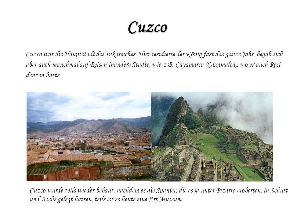 Cuzco Cuzco war die Hauptstadt des Inkareiches. Hier residierte der König fast das ganze Jahr, begab sich aber auch manchmal auf Reisen inandere Städt
