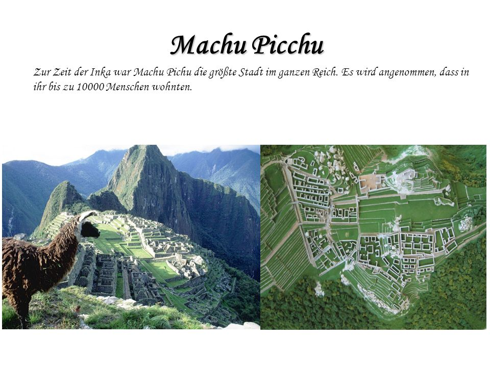 Machu Picchu Zur Zeit der Inka war Machu Pichu die größte Stadt im ganzen Reich. Es wird angenommen, dass in ihr bis zu 10000 Menschen wohnten.