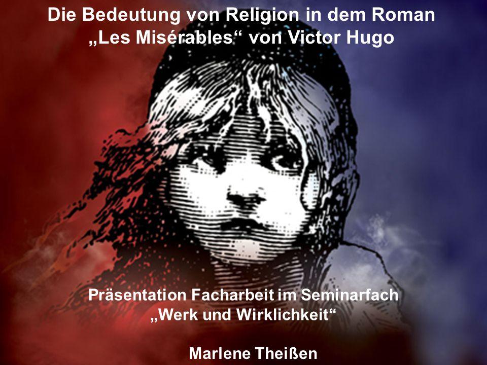 Die Bedeutung von Religion in dem Roman Les Misérables von Victor Hugo Präsentation Facharbeit im Seminarfach Werk und Wirklichkeit Marlene Theißen