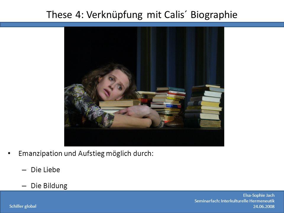 Elsa-Sophie Jach Seminarfach: Interkulturelle Hermeneutik 24.06.2008 Schiller global These 4: Verknüpfung mit Calis´ Biographie Schiller: – Emanzipati