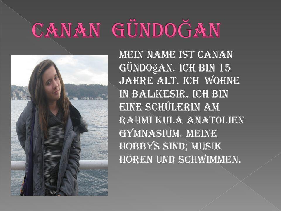 Mein Name ist Canan Gündo ğ an. Ich bin 15 Jahre alt. Ich wohne in Bal ı kesir. Ich bin eine Schülerin am Rahmi Kula Anatolien Gymnasium. Meine Hobbys