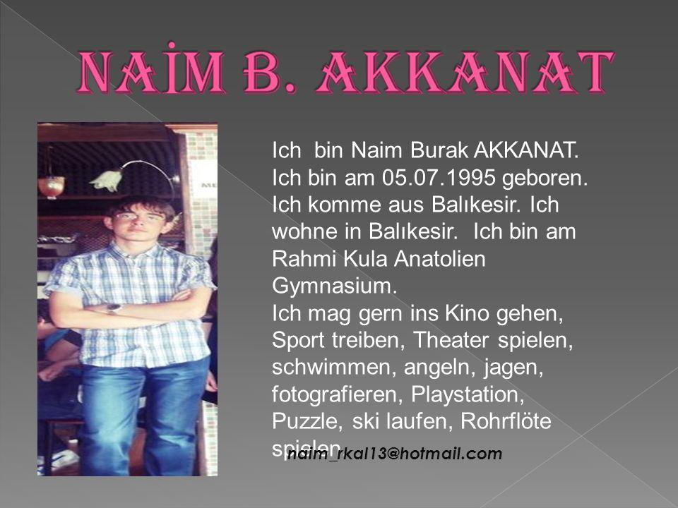 Ich bin Naim Burak AKKANAT. Ich bin am 05.07.1995 geboren. Ich komme aus Balıkesir. Ich wohne in Balıkesir. Ich bin am Rahmi Kula Anatolien Gymnasium.