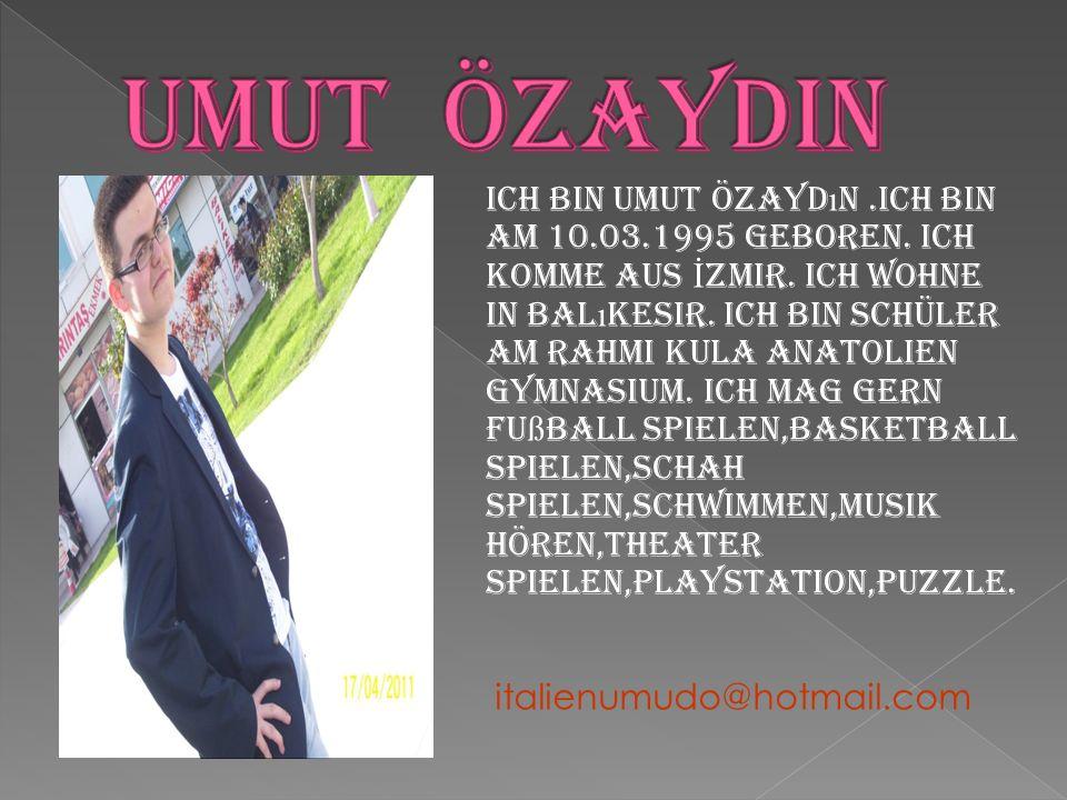 Ich bin Umut Özayd ı n.Ich bin am 10.03.1995 geboren. Ich komme aus İ zmir. Ich wohne in Bal ı kesir. Ich bin Schüler am Rahmi Kula Anatolien Gymnasiu