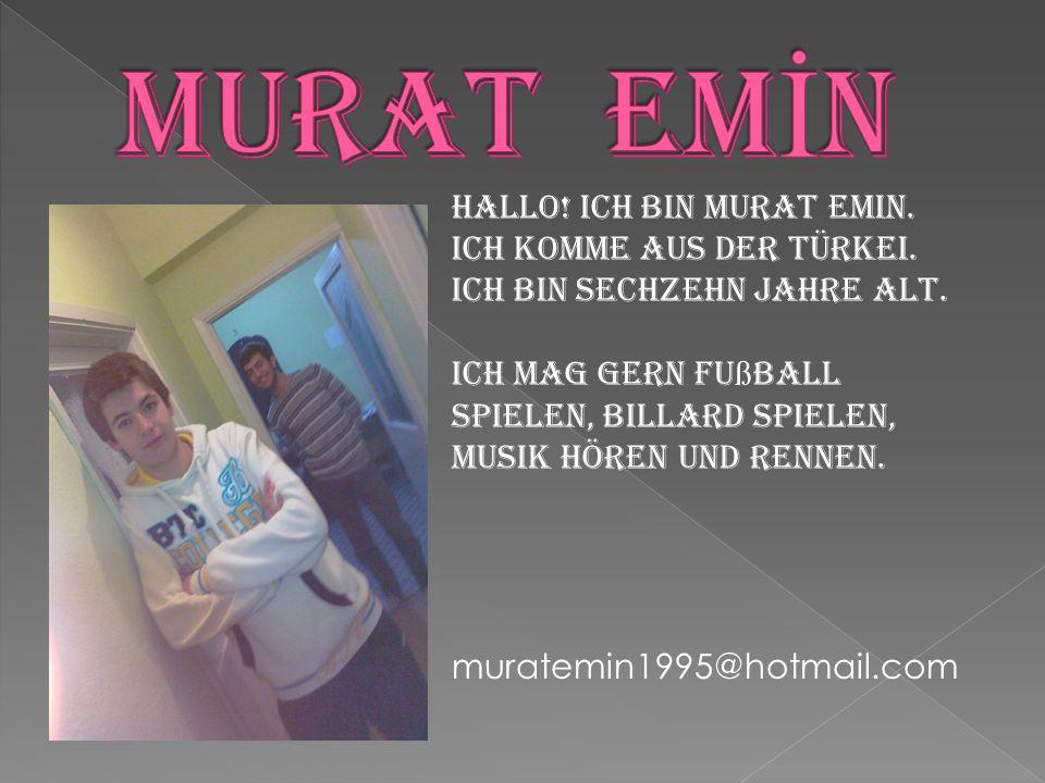 Hallo! Ich bin Murat Emin. Ich komme aus der Türkei. Ich bin sechzehn Jahre alt. Ich mag gern Fu ß ball spielen, Billard spielen, Musik hören und renn