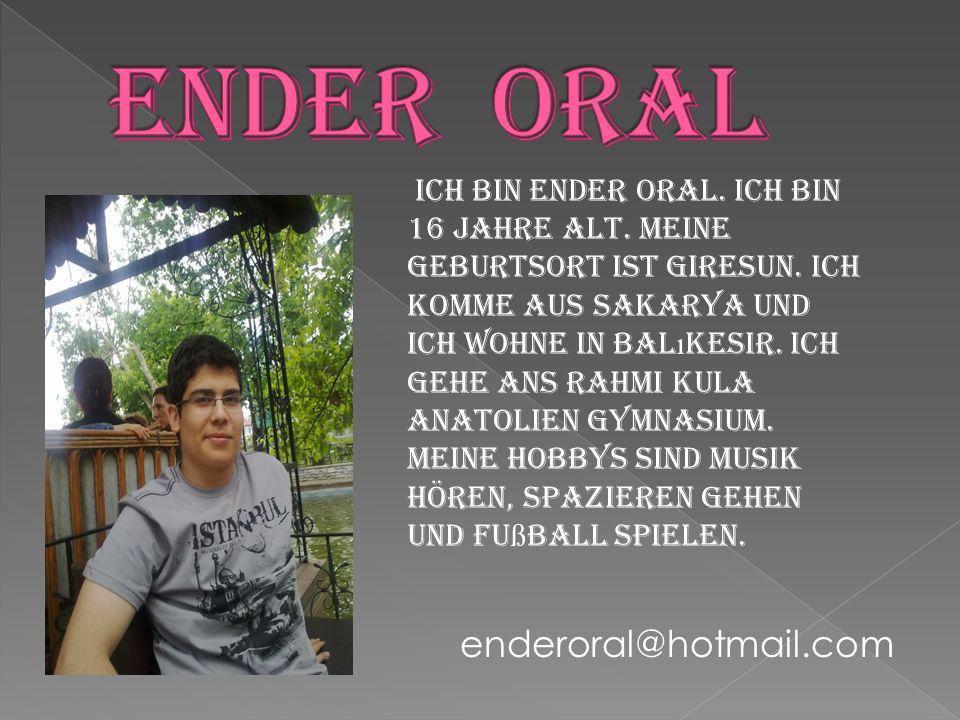 Ich bin Ender ORAL. Ich bin 16 Jahre alt. Meine Geburtsort ist Giresun. Ich komme aus Sakarya und ich wohne in Bal ı kesir. Ich gehe ans Rahmi Kula An